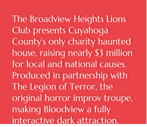 The Broadview Heights Lions Club presents Cuyahoga County's only charity haunted house, raising nearly $3 million for local and national causes. Produced in partnership with The Legion of Terror, the original horror improv troupe, making Bloodview a fully interactive dark attraction.